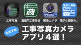 現場監督さん必見!無料で使える工事写真カメラアプリ4選まとめ!